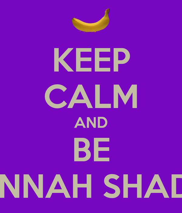 KEEP CALM AND BE HANNAH SHADER