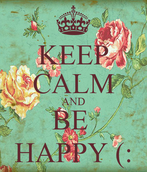 KEEP CALM AND BE  HAPPY (: