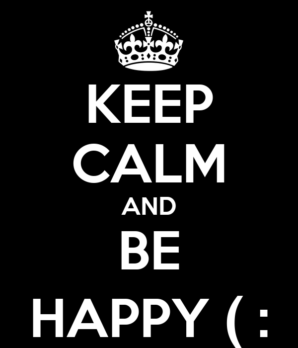 KEEP CALM AND BE HAPPY ( :