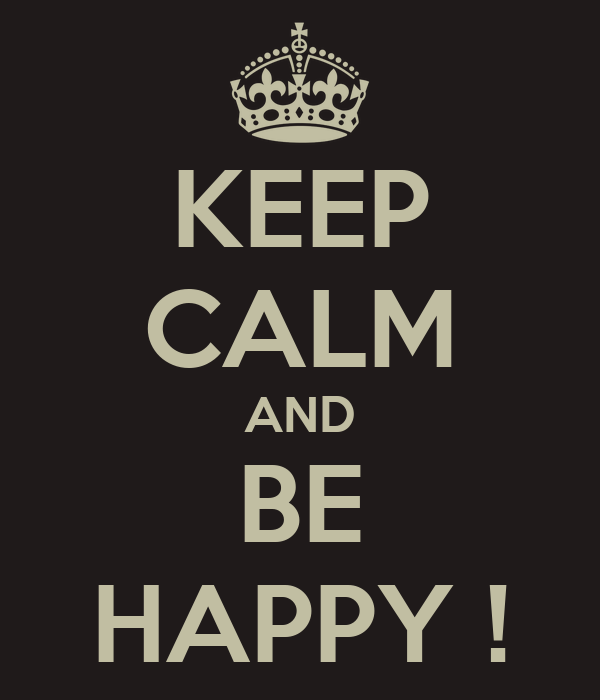 KEEP CALM AND BE HAPPY !