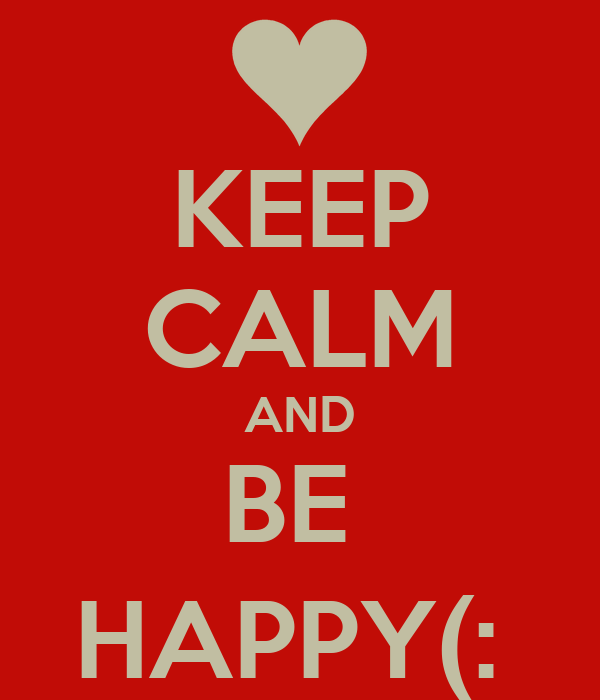 KEEP CALM AND BE  HAPPY(: