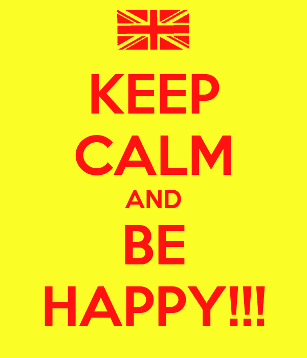 KEEP CALM AND BE HAPPY!!!