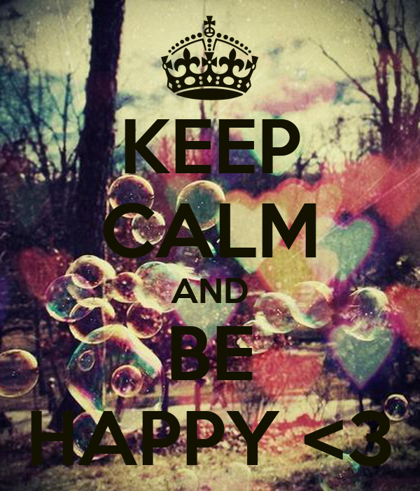 KEEP CALM AND BE HAPPY <3