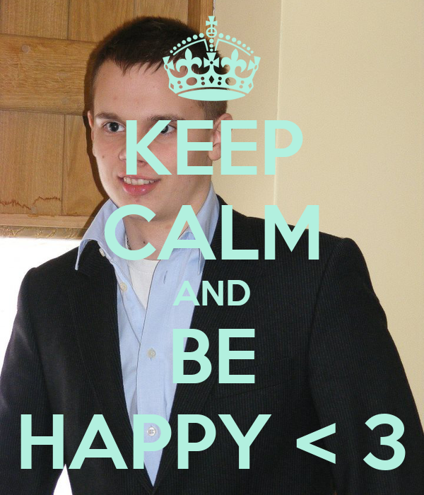 KEEP CALM AND BE HAPPY < 3