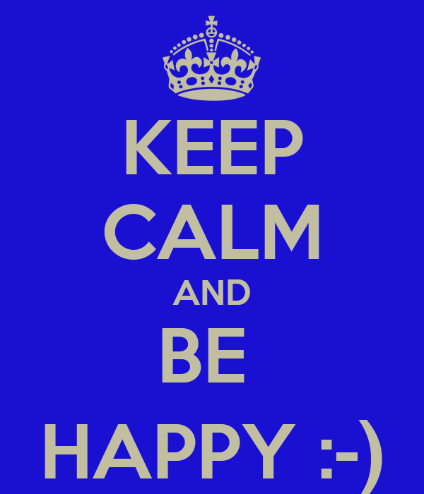 KEEP CALM AND BE  HAPPY :-)