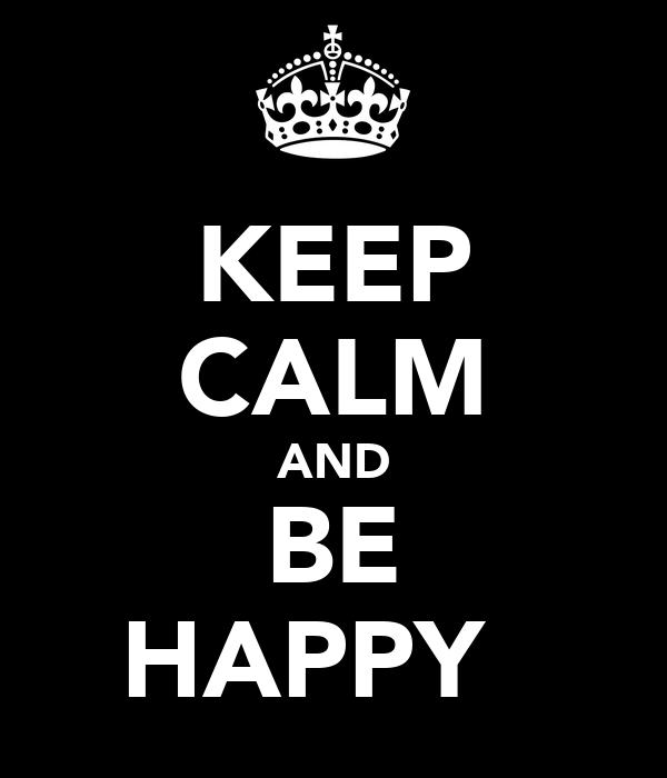 KEEP CALM AND BE HAPPY ☺