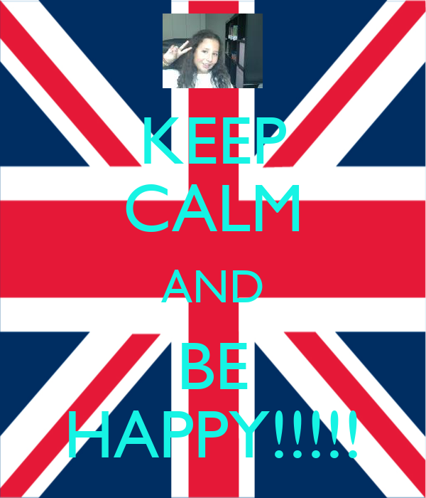 KEEP CALM AND BE HAPPY!!!!!