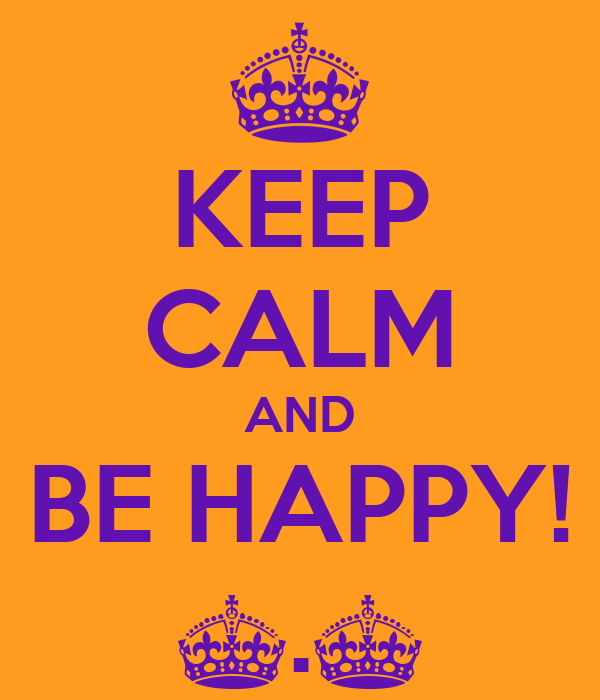 KEEP CALM AND BE HAPPY! ^.^