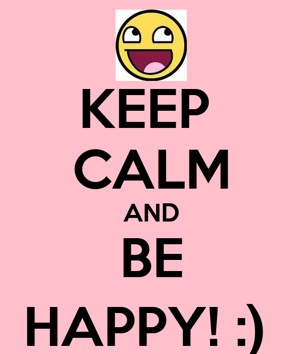 KEEP  CALM AND BE HAPPY! :)