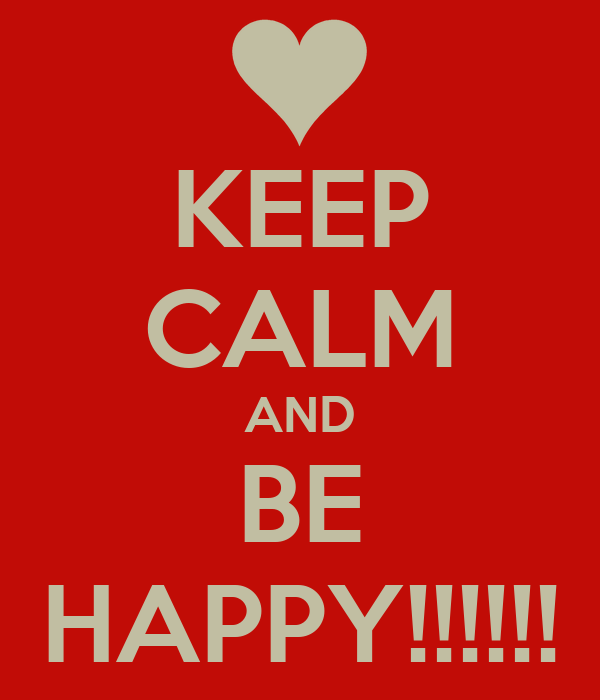 KEEP CALM AND BE HAPPY!!!!!!