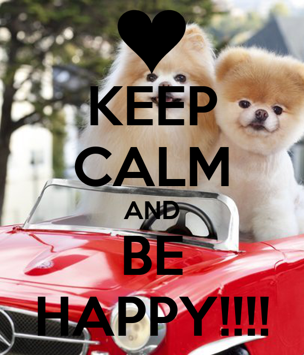 KEEP CALM AND BE HAPPY!!!!