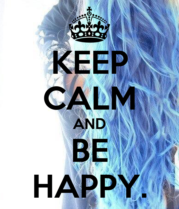 KEEP CALM AND BE HAPPY.