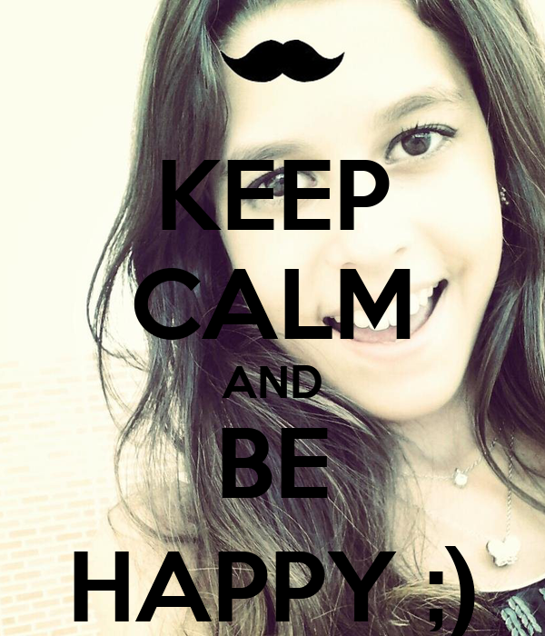 KEEP CALM AND BE HAPPY ;)