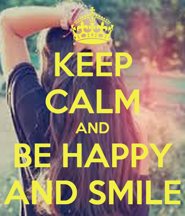 KEEP CALM AND BE HAPPY AND SMILE