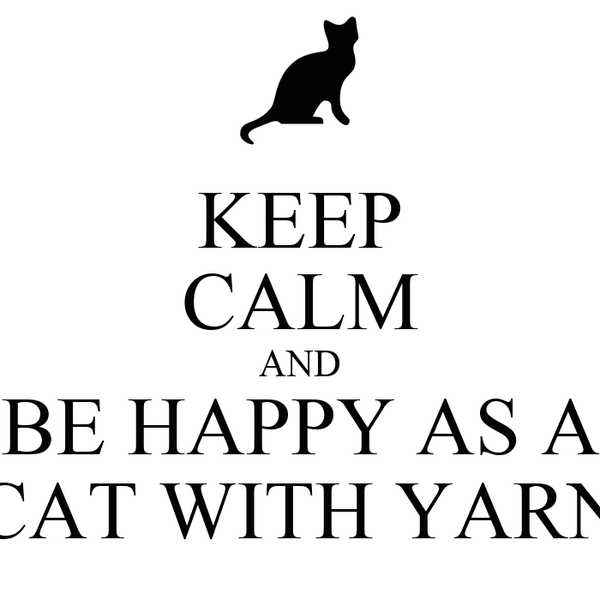 KEEP CALM AND BE HAPPY AS A CAT WITH YARN