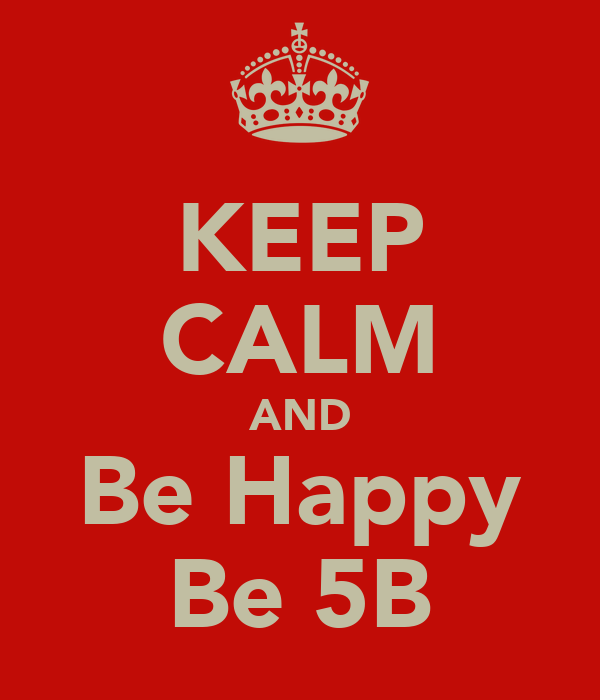 KEEP CALM AND Be Happy Be 5B
