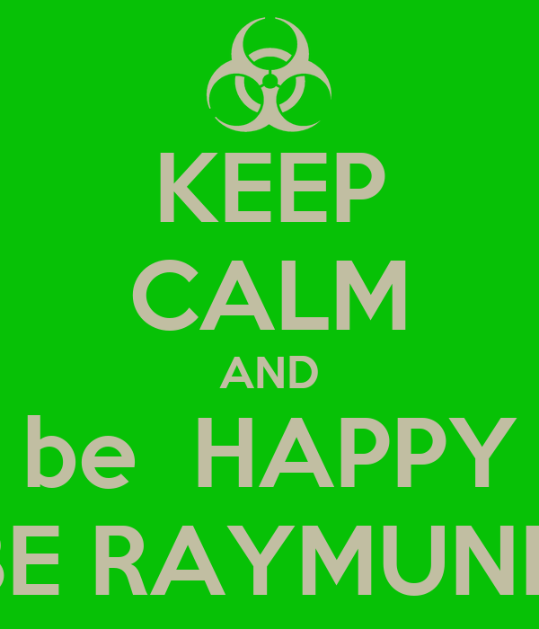 KEEP CALM AND be  HAPPY BE RAYMUND
