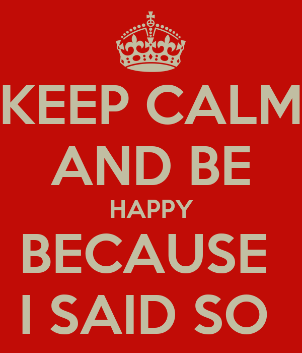 KEEP CALM AND BE HAPPY BECAUSE  I SAID SO