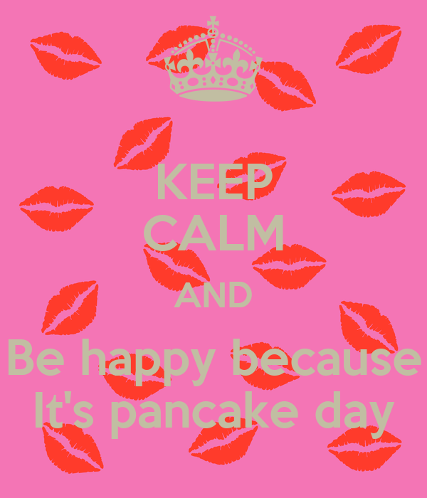 KEEP CALM AND Be happy because It's pancake day