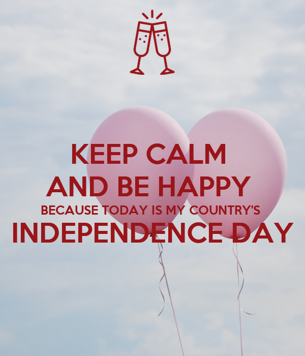 KEEP CALM  AND BE HAPPY  BECAUSE TODAY IS MY COUNTRY'S  INDEPENDENCE DAY