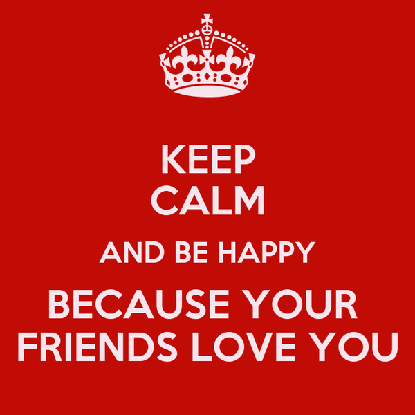 KEEP CALM AND BE HAPPY BECAUSE YOUR  FRIENDS LOVE YOU