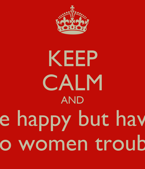 KEEP CALM AND be happy but have  no women trouble