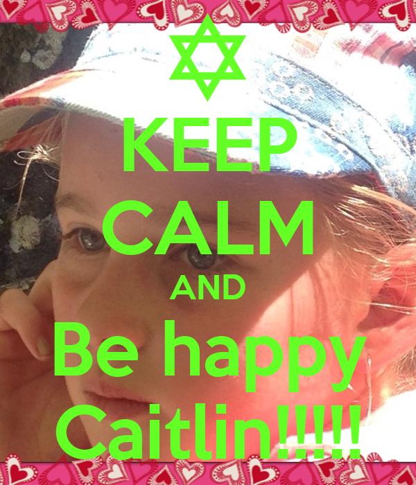 KEEP CALM AND Be happy Caitlin!!!!!
