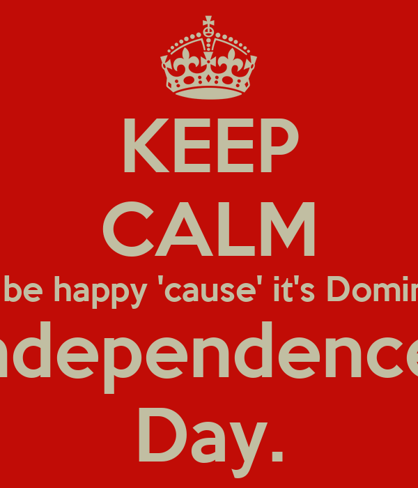KEEP CALM AND be happy 'cause' it's Dominican  Independence  Day.