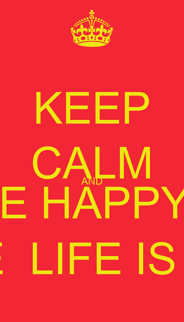 KEEP CALM AND BE HAPPY.  CAUSE THE  LIFE IS BEAUTIFUL