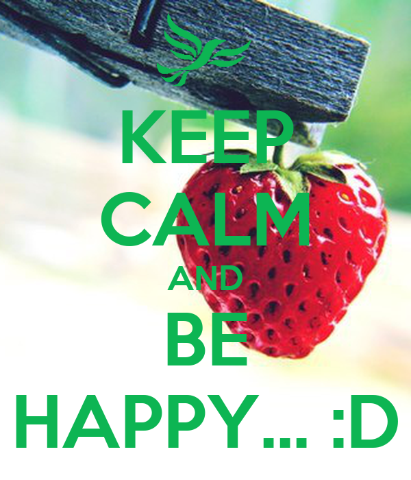 KEEP CALM AND BE HAPPY... :D