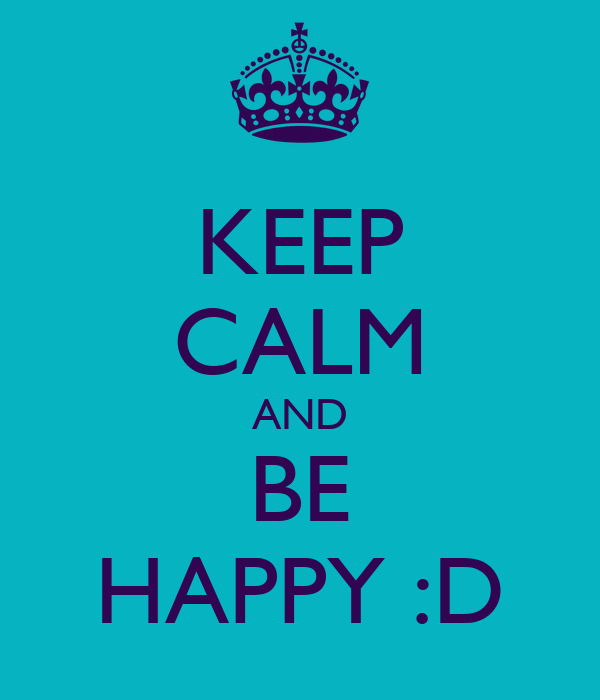 KEEP CALM AND BE HAPPY :D