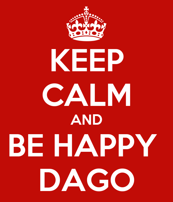 KEEP CALM AND BE HAPPY  DAGO