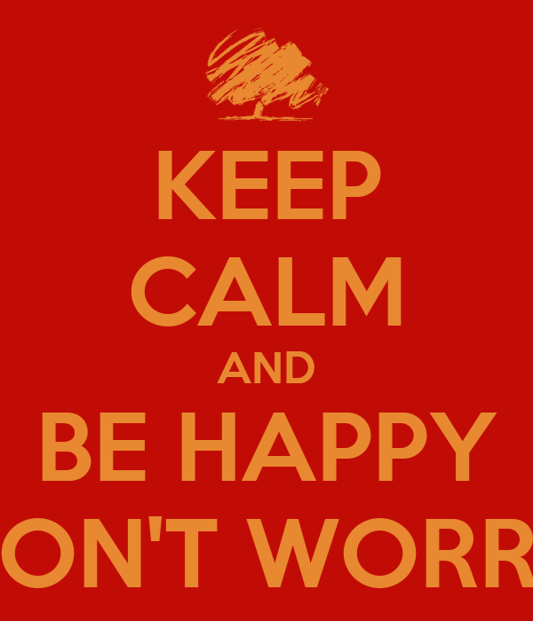 KEEP CALM AND BE HAPPY DON'T WORRY
