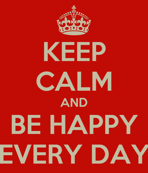 KEEP CALM AND BE HAPPY EVERY DAY