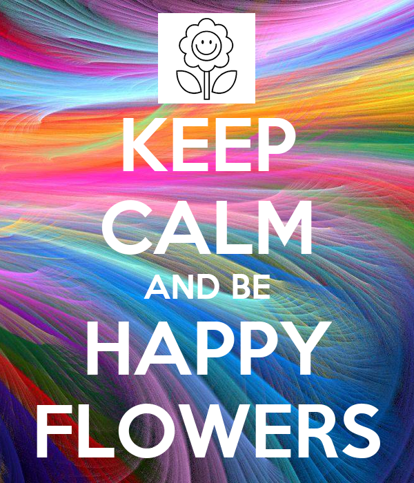 KEEP CALM AND BE HAPPY FLOWERS