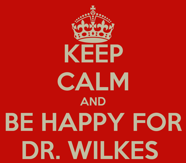 KEEP CALM AND BE HAPPY FOR DR. WILKES