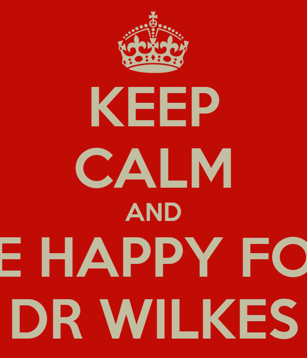 KEEP CALM AND BE HAPPY FOR DR WILKES