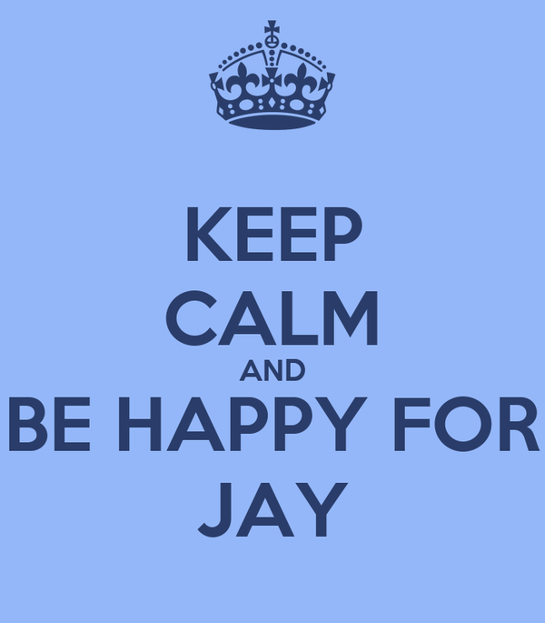 KEEP CALM AND BE HAPPY FOR JAY