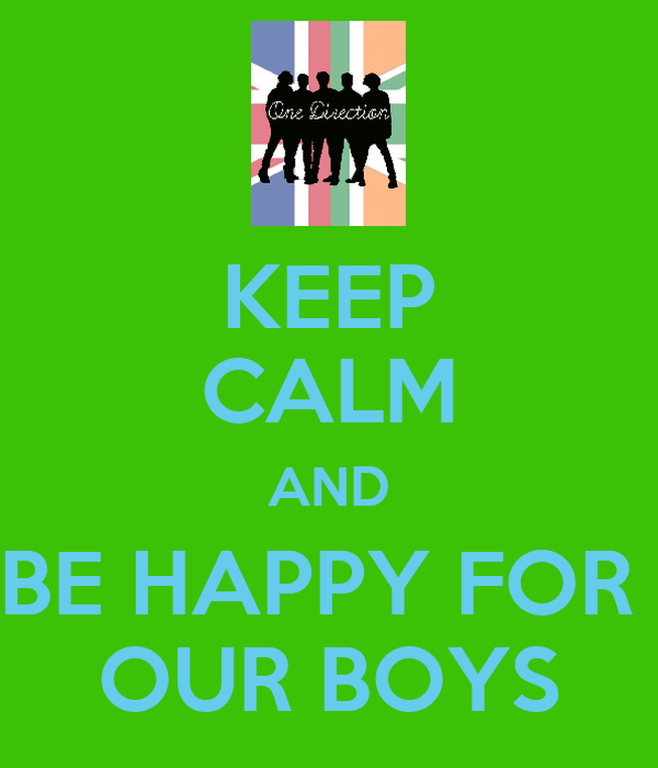 KEEP CALM AND BE HAPPY FOR  OUR BOYS