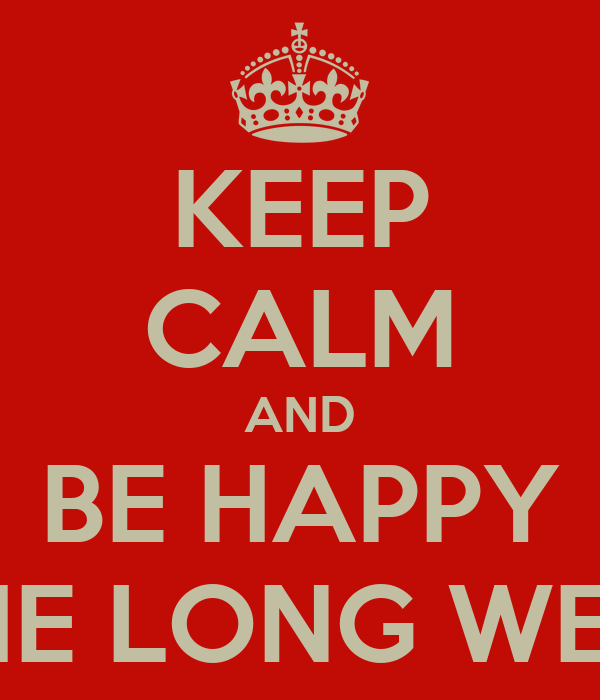 KEEP CALM AND BE HAPPY FOR THE LONG WEEKEND