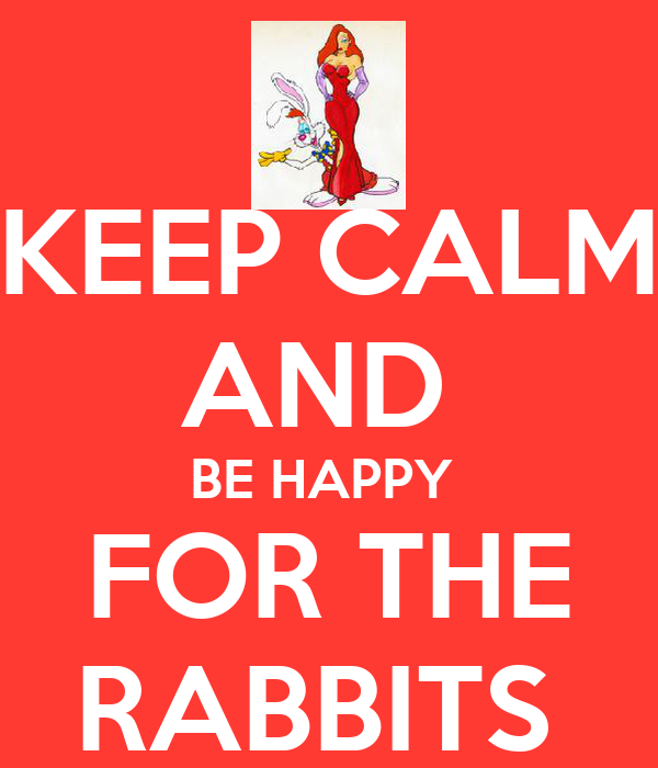 KEEP CALM AND  BE HAPPY  FOR THE RABBITS