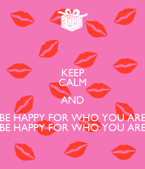 KEEP CALM AND BE HAPPY FOR WHO YOU ARE BE HAPPY FOR WHO YOU ARE