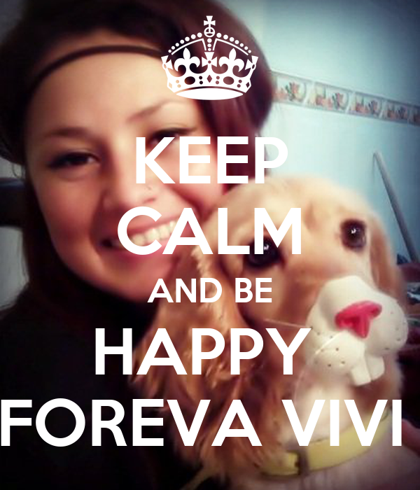 KEEP CALM AND BE HAPPY  FOREVA VIVI