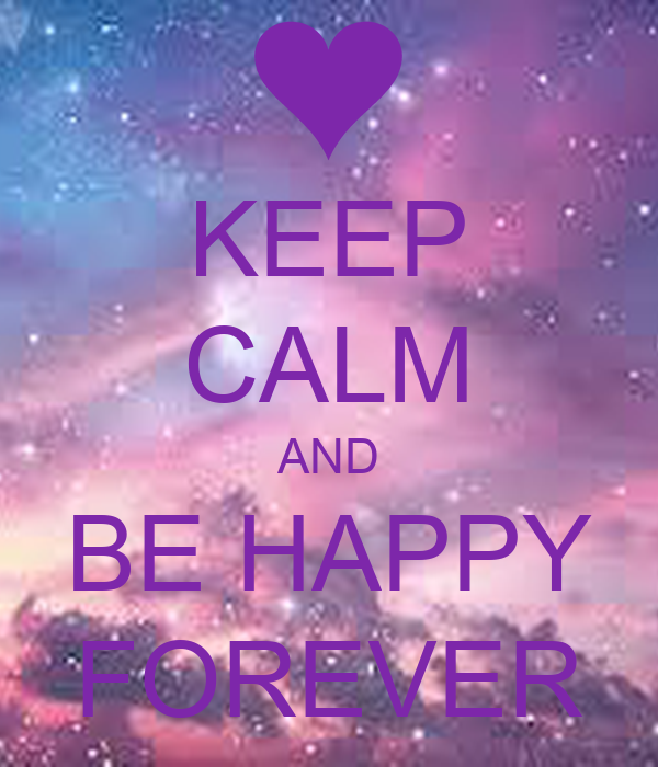 KEEP CALM AND BE HAPPY FOREVER