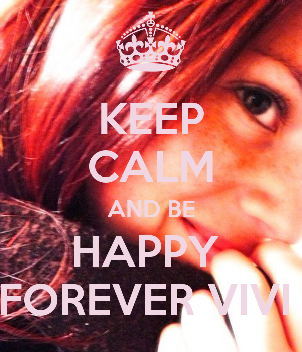 KEEP CALM AND BE HAPPY  FOREVER VIVI