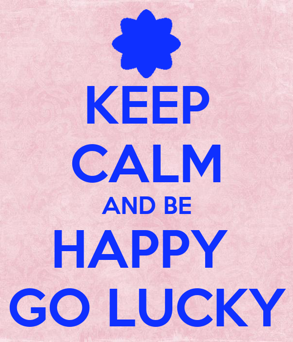 KEEP CALM AND BE HAPPY  GO LUCKY