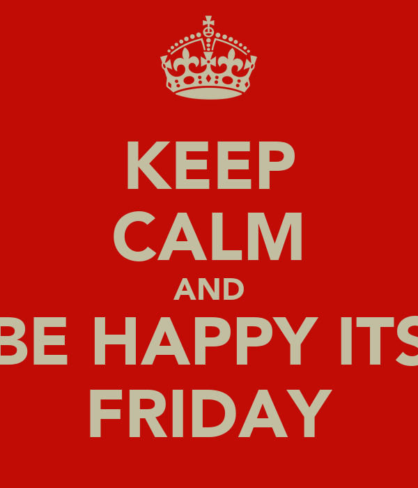 KEEP CALM AND BE HAPPY ITS FRIDAY