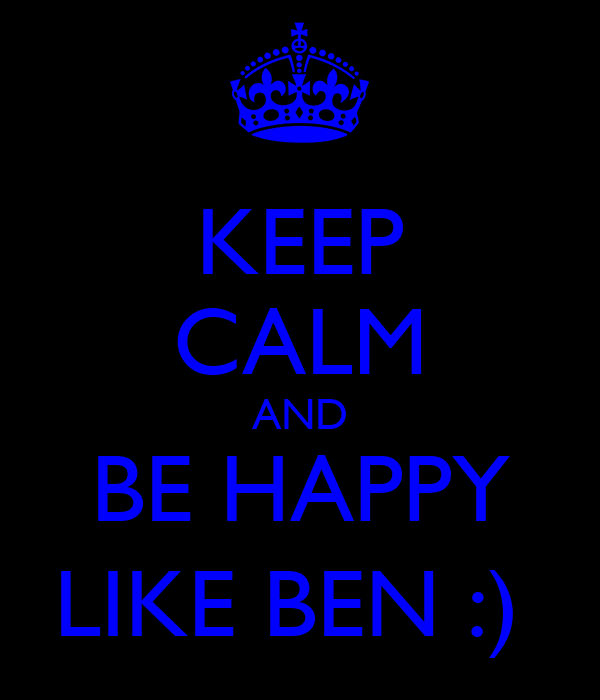 KEEP CALM AND BE HAPPY LIKE BEN :)