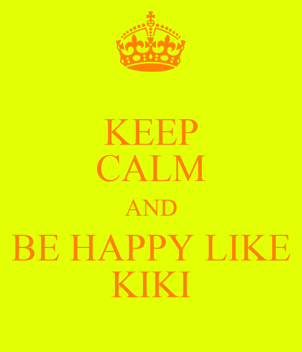 KEEP CALM AND BE HAPPY LIKE KIKI