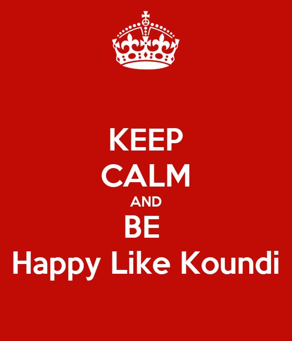 KEEP CALM AND BE  Happy Like Koundi